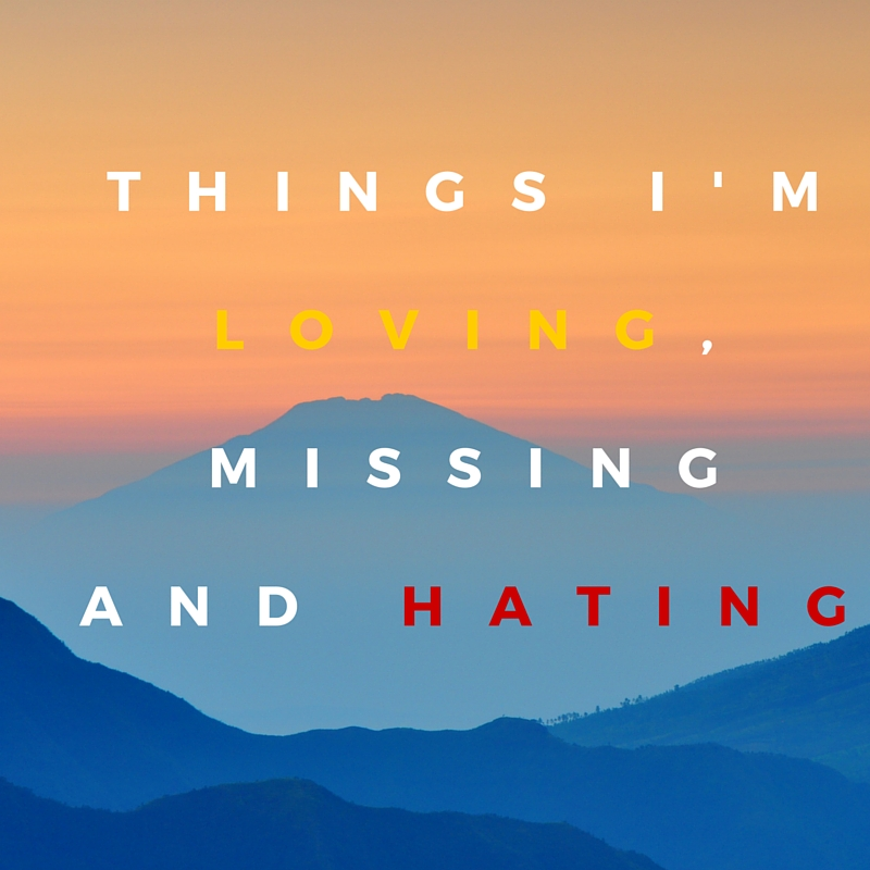 Things I'm loving, Missing and hating